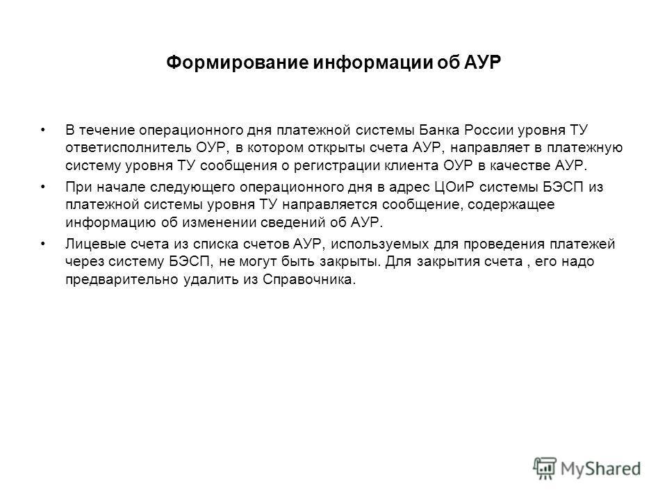 Формирование информации об АУР В течение операционного дня платежной системы Банка России уровня ТУ ответисполнитель ОУР, в котором открыты счета АУР, направляет в платежную систему уровня ТУ сообщения о регистрации клиента ОУР в качестве АУР. При на