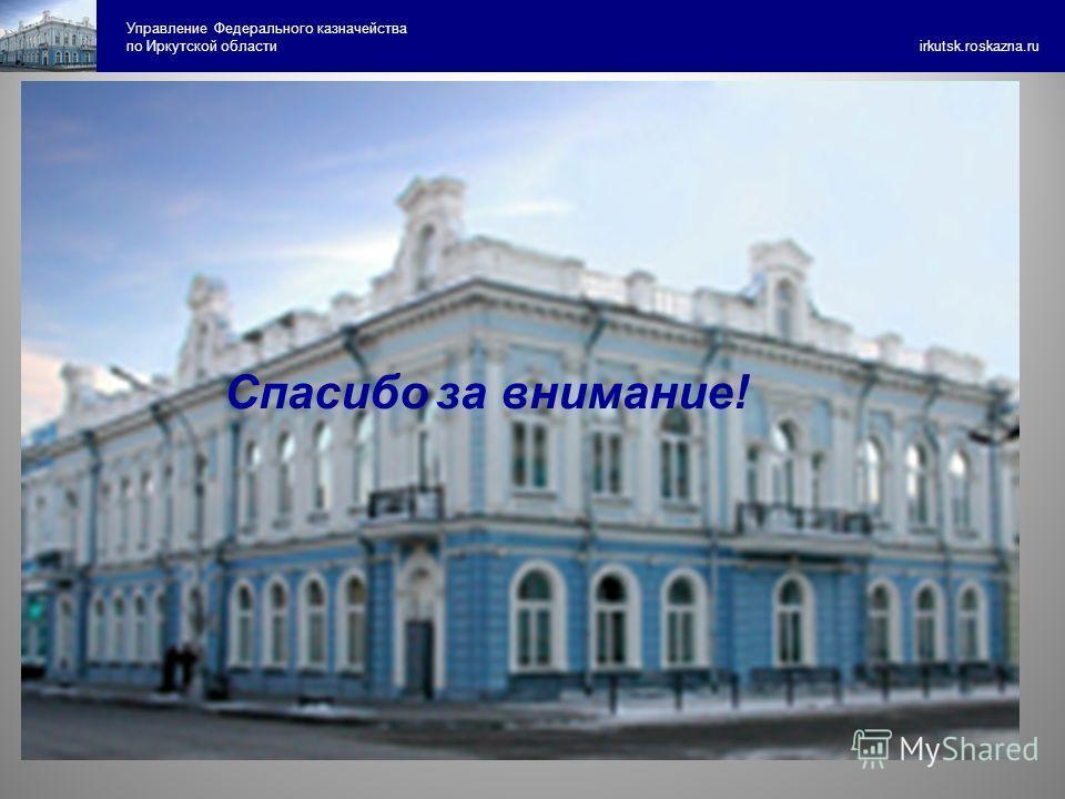 Управление Федерального казначейства по Иркутской области irkutsk.roskazna.ru Спасибо за внимание!