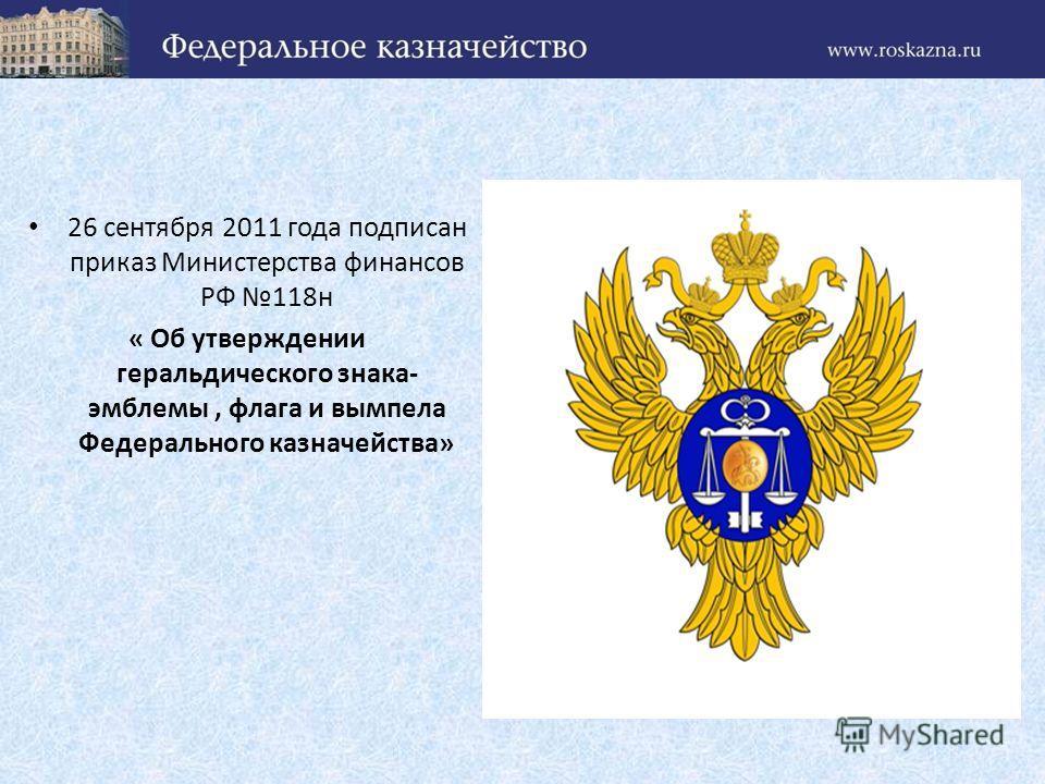 26 сентября 2011 года подписан приказ Министерства финансов РФ 118н « Об утверждении геральдического знака- эмблемы, флага и вымпела Федерального казначейства»