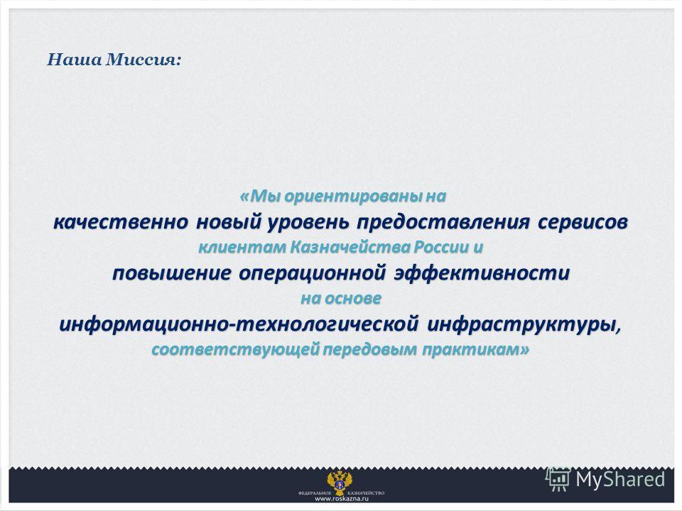 Наша Миссия: «Мы ориентированы на «Мы ориентированы на качественно новый уровень предоставления сервисов клиентам Казначейства России и повышение операционной эффективности на основе информационно-технологической инфраструктуры, соответствующей перед