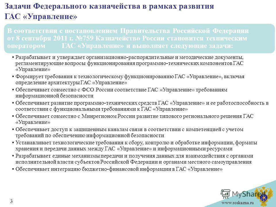 www.roskazna.ru Задачи Федерального казначейства в рамках развития ГАС «Управление» 3 В соответствии с постановлением Правительства Российской Федерации от 8 сентября 2011 г. 759 Казначейство России становится техническим оператором ГАС «Управление»