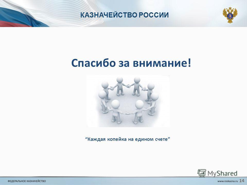 КАЗНАЧЕЙСТВО РОССИИ Спасибо за внимание! Каждая копейка на едином счете 14