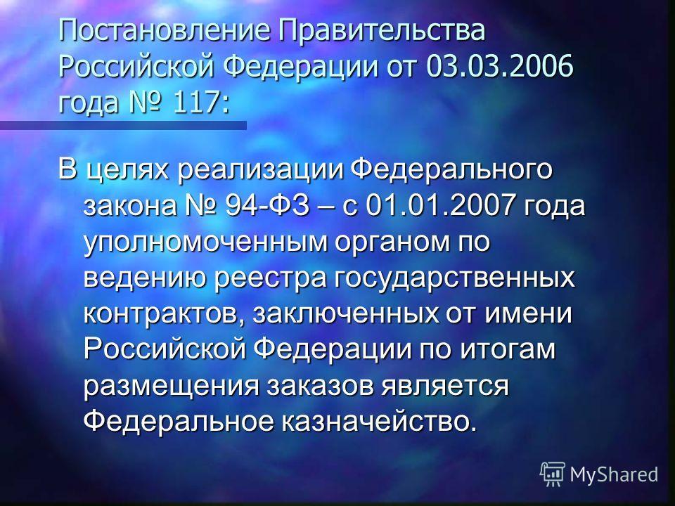Постановление Правительства Российской Федерации от 03.03.2006 года 117: В целях реализации Федерального закона 94-ФЗ – с 01.01.2007 года уполномоченным органом по ведению реестра государственных контрактов, заключенных от имени Российской Федерации