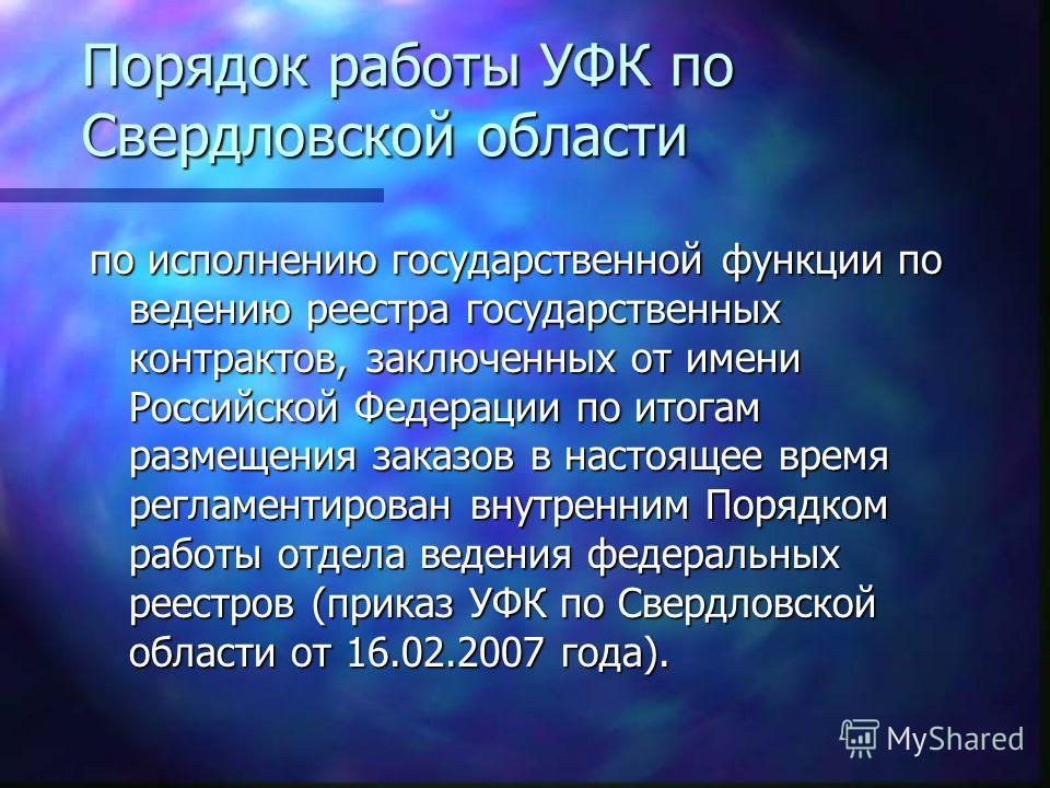 Порядок работы УФК по Свердловской области по исполнению государственной функции по ведению реестра государственных контрактов, заключенных от имени Российской Федерации по итогам размещения заказов в настоящее время регламентирован внутренним Порядк