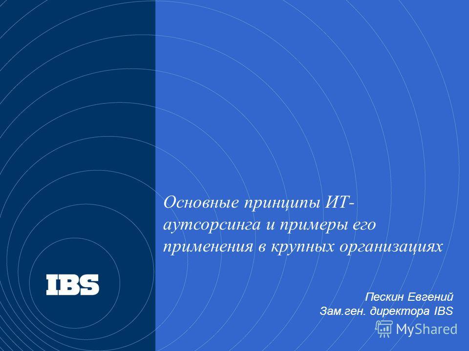 Основные принципы ИТ- аутсорсинга и примеры его применения в крупных организациях Пескин Евгений Зам.ген. директора IBS