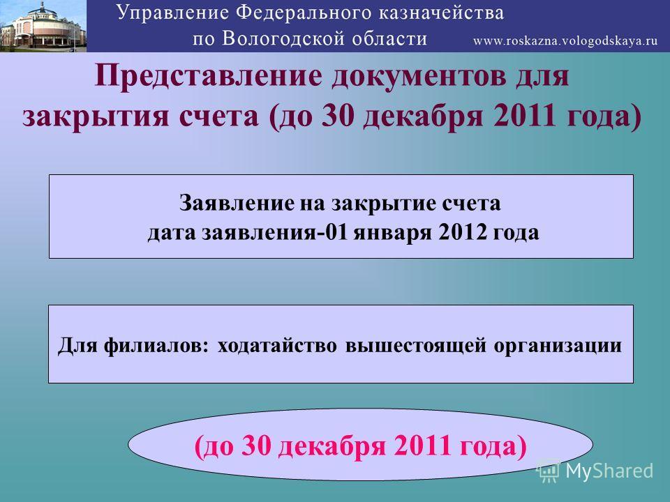 11 Представление документов для закрытия счета (до 30 декабря 2011 года) Заявление на закрытие счета дата заявления-01 января 2012 года Для филиалов: ходатайство вышестоящей организации (до 30 декабря 2011 года)