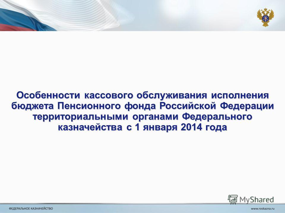 Особенности кассового обслуживания исполнения бюджета Пенсионного фонда Российской Федерации территориальными органами Федерального казначейства с 1 января 2014 года