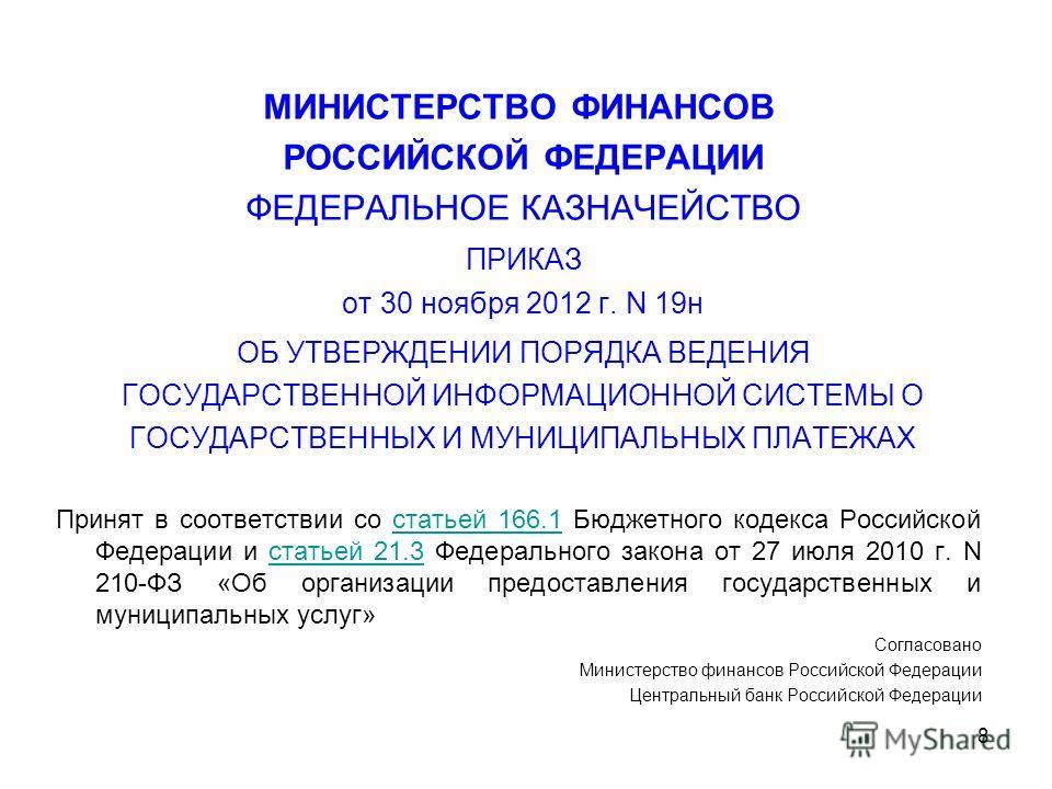 8 МИНИСТЕРСТВО ФИНАНСОВ РОССИЙСКОЙ ФЕДЕРАЦИИ ФЕДЕРАЛЬНОЕ КАЗНАЧЕЙСТВО ПРИКАЗ от 30 ноября 2012 г. N 19н ОБ УТВЕРЖДЕНИИ ПОРЯДКА ВЕДЕНИЯ ГОСУДАРСТВЕННОЙ ИНФОРМАЦИОННОЙ СИСТЕМЫ О ГОСУДАРСТВЕННЫХ И МУНИЦИПАЛЬНЫХ ПЛАТЕЖАХ Принят в соответствии со статьей
