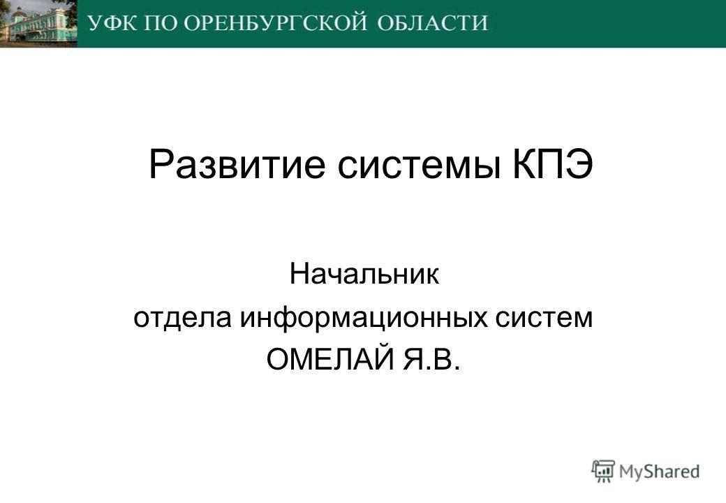 Развитие системы КПЭ Начальник отдела информационных систем ОМЕЛАЙ Я.В.