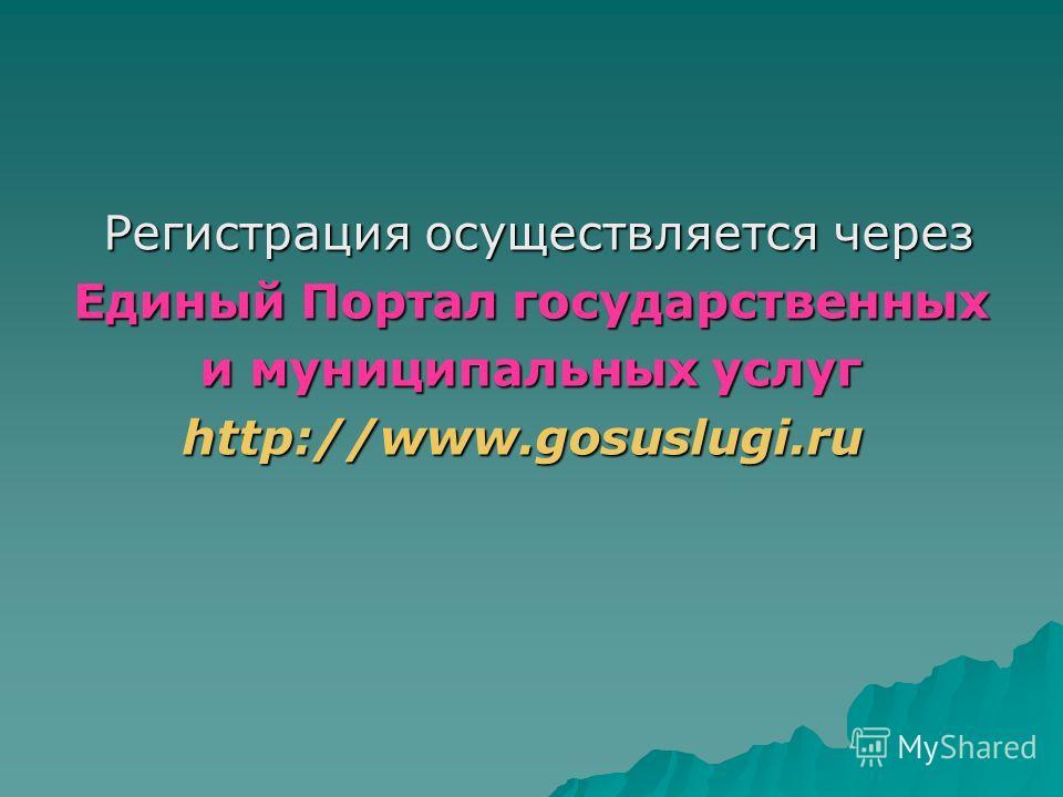 Регистрация осуществляется через Регистрация осуществляется через Единый Портал государственных Единый Портал государственных и муниципальных услуг и муниципальных услугhttp://www.gosuslugi.ru