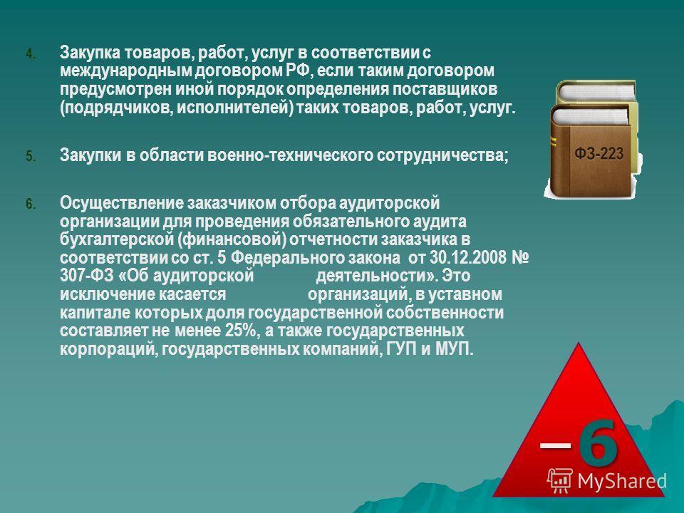 4. Закупка товаров, работ, услуг в соответствии с международным договором РФ, если таким договором предусмотрен иной порядок определения поставщиков (подрядчиков, исполнителей) таких товаров, работ, услуг. 5. Закупки в области военно-технического сот