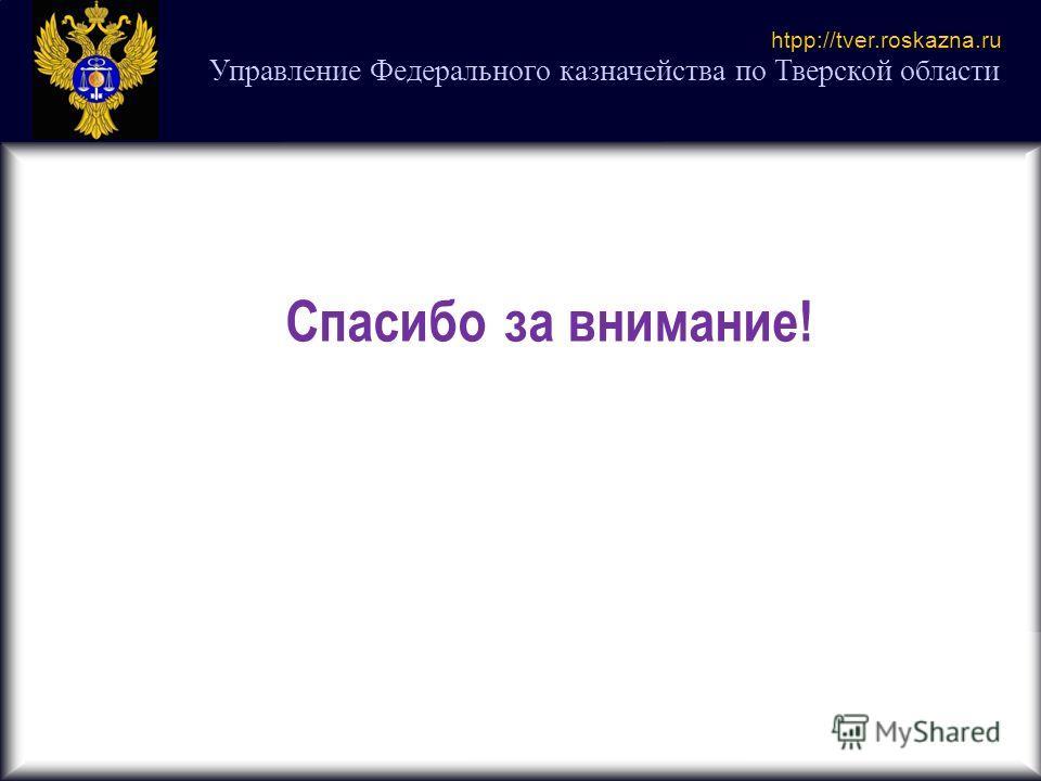 Управление Федерального казначейства по Тверской области htpp://tver.roskazna.ru Спасибо за внимание!