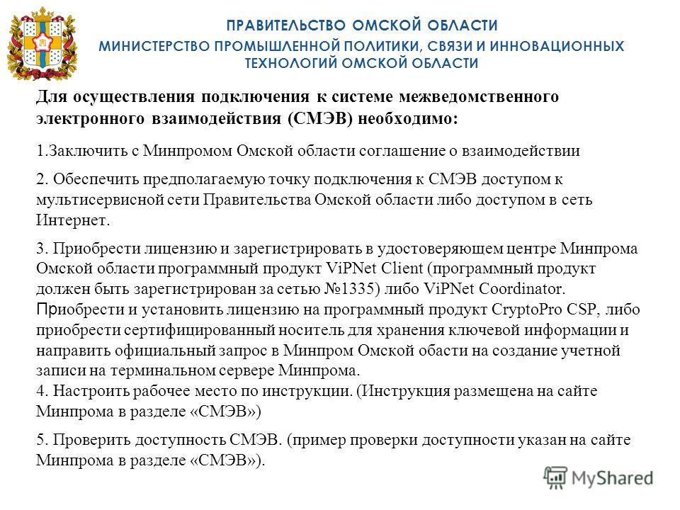 Для осуществления подключения к системе межведомственного электронного взаимодействия (СМЭВ) необходимо: 1.Заключить с Минпромом Омской области соглашение о взаимодействии 2. Обеспечить предполагаемую точку подключения к СМЭВ доступом к мультисервисн