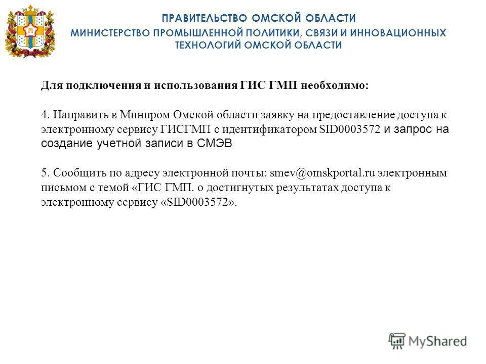 Для подключения и использования ГИС ГМП необходимо: 4. Направить в Минпром Омской области заявку на предоставление доступа к электронному сервису ГИСГМП с идентификатором SID0003572 и запрос на создание учетной записи в СМЭВ 5. Сообщить по адресу эле