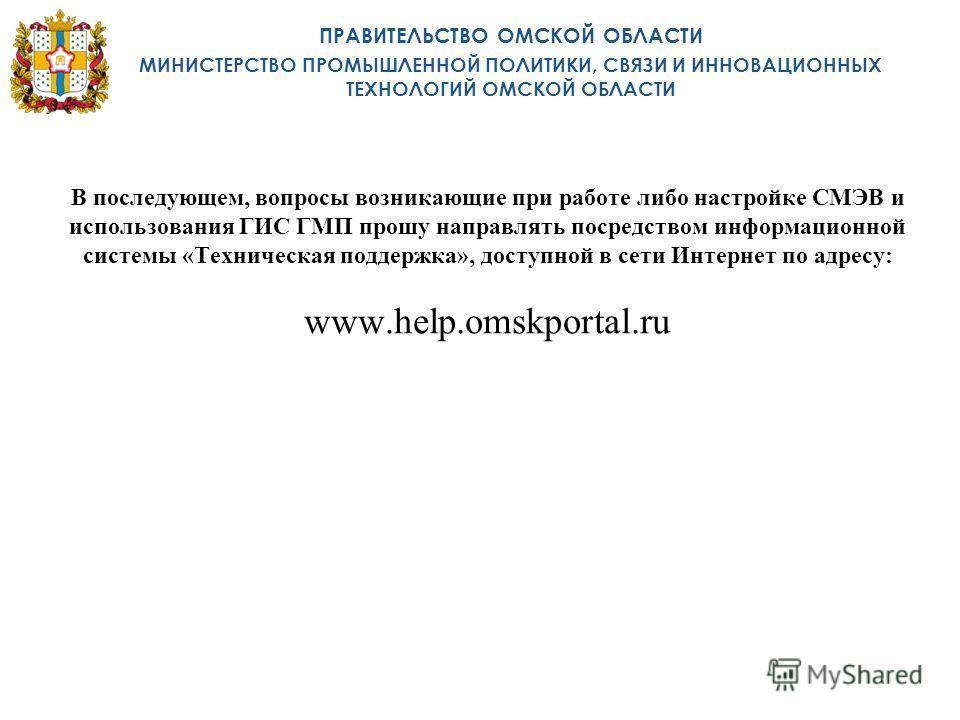 В последующем, вопросы возникающие при работе либо настройке СМЭВ и использования ГИС ГМП прошу направлять посредством информационной системы «Техническая поддержка», доступной в сети Интернет по адресу: www.help.omskportal.ru ПРАВИТЕЛЬСТВО ОМСКОЙ ОБ