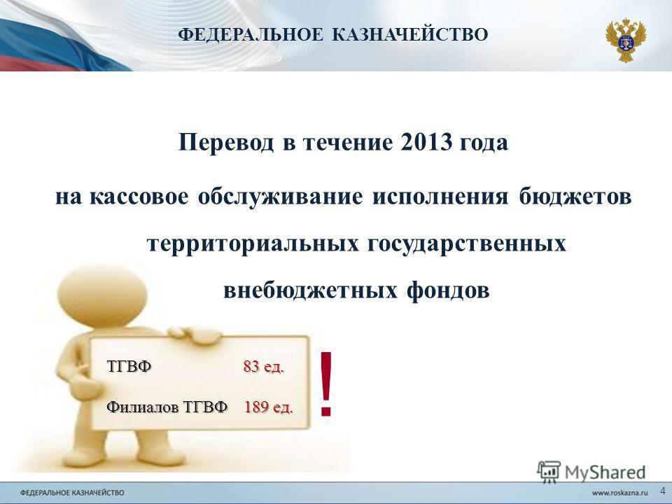 Перевод в течение 2013 года на кассовое обслуживание исполнения бюджетов территориальных государственных внебюджетных фондов ФЕДЕРАЛЬНОЕ КАЗНАЧЕЙСТВО 4 ! ТГВФ 83 ед. Филиалов ТГВФ 189 ед.