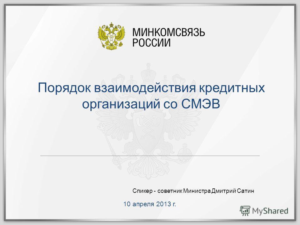 10 апреля 2013 г. Порядок взаимодействия кредитных организаций со СМЭВ Спикер - советник Министра Дмитрий Сатин