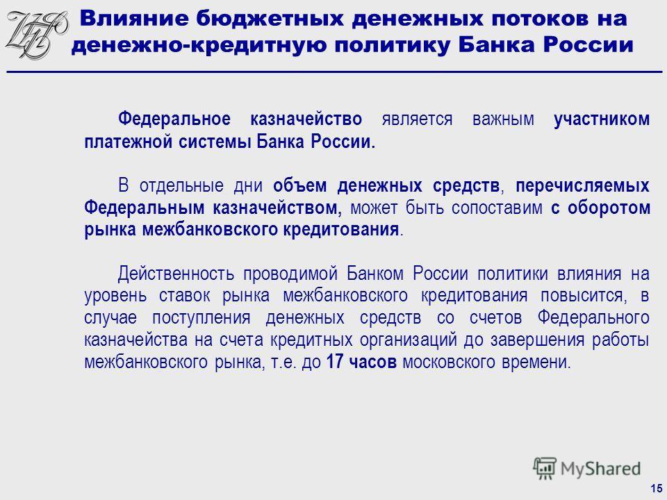 Федеральное казначейство является важным участником платежной системы Банка России. В отдельные дни объем денежных средств, перечисляемых Федеральным казначейством, может быть сопоставим с оборотом рынка межбанковского кредитования. Действенность про