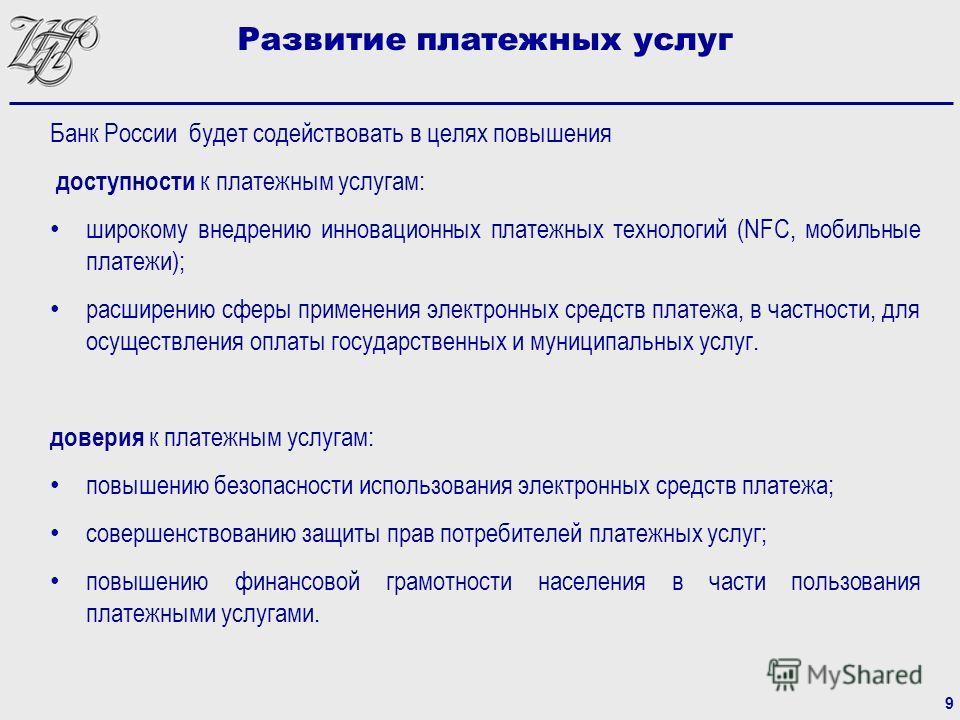 Банк России будет содействовать в целях повышения доступности к платежным услугам: широкому внедрению инновационных платежных технологий (NFC, мобильные платежи); расширению сферы применения электронных средств платежа, в частности, для осуществления