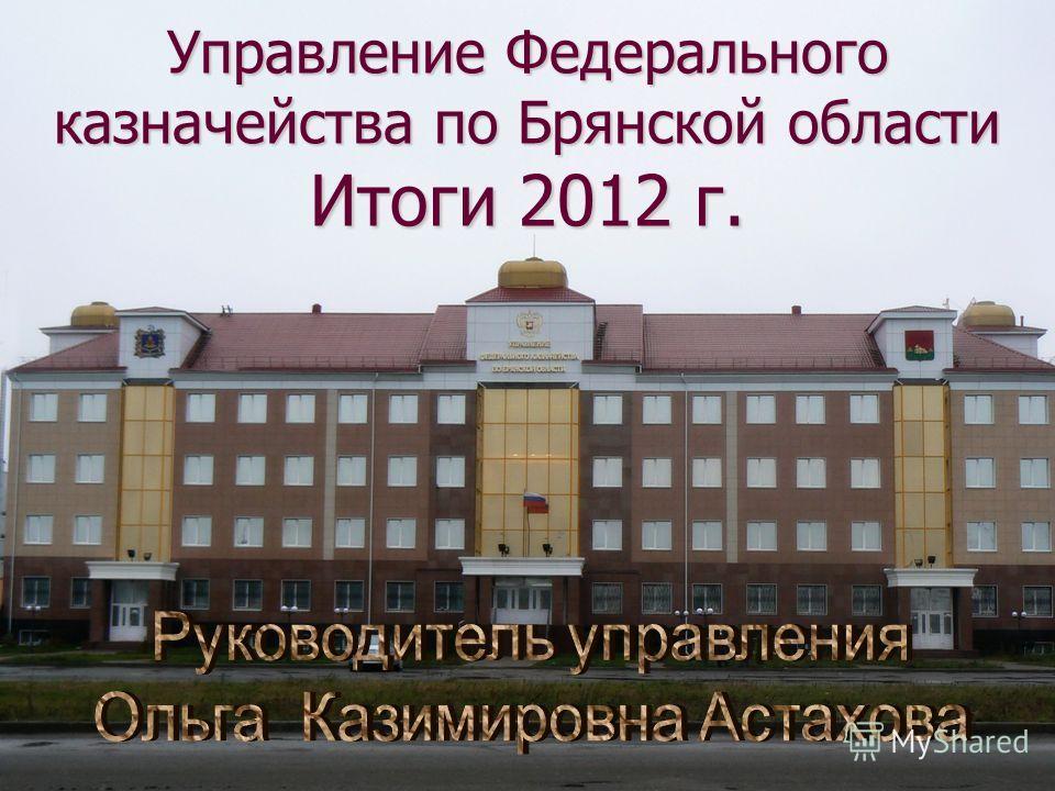 Управление Федерального казначейства по Брянской области Итоги 2012 г.