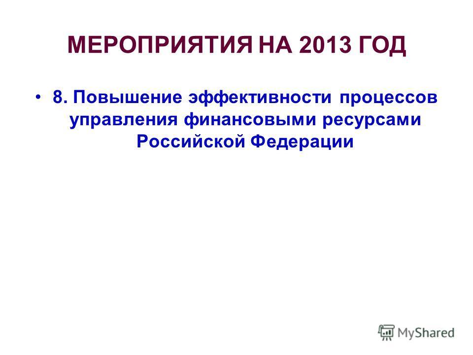 МЕРОПРИЯТИЯ НА 2013 ГОД 8. Повышение эффективности процессов управления финансовыми ресурсами Российской Федерации