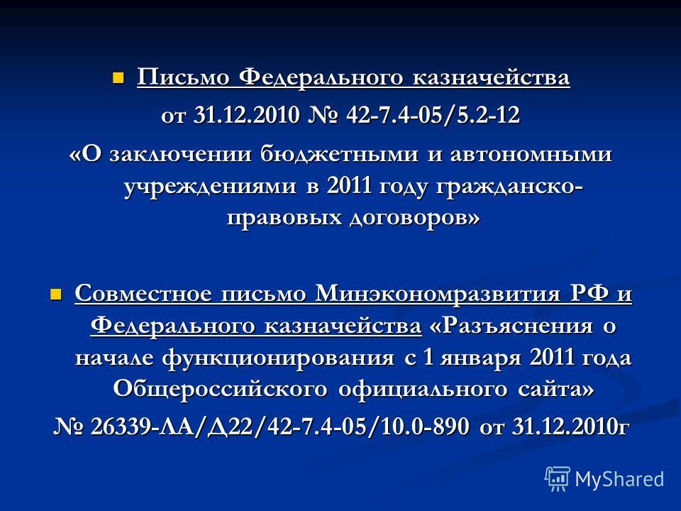 Письмо Федерального казначейства Письмо Федерального казначейства от 31.12.2010 42-7.4-05/5.2-12 «О заключении бюджетными и автономными учреждениями в 2011 году гражданско- правовых договоров» Совместное письмо Минэкономразвития РФ и Федерального каз