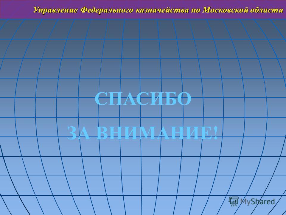 СПАСИБО ЗА ВНИМАНИЕ! Управление Федерального казначейства по Московской области