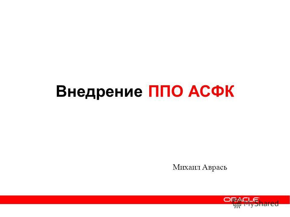 Внедрение ППО АСФК Михаил Аврась