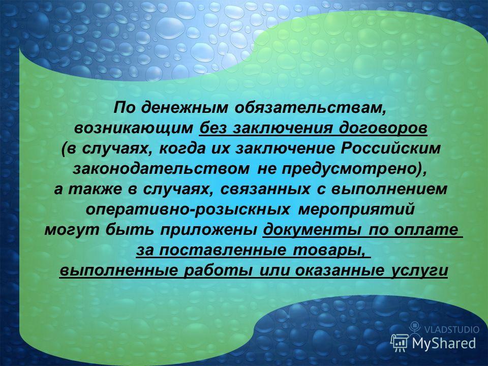 По денежным обязательствам, возникающим без заключения договоров (в случаях, когда их заключение Российским законодательством не предусмотрено), а также в случаях, связанных с выполнением оперативно-розыскных мероприятий могут быть приложены документ