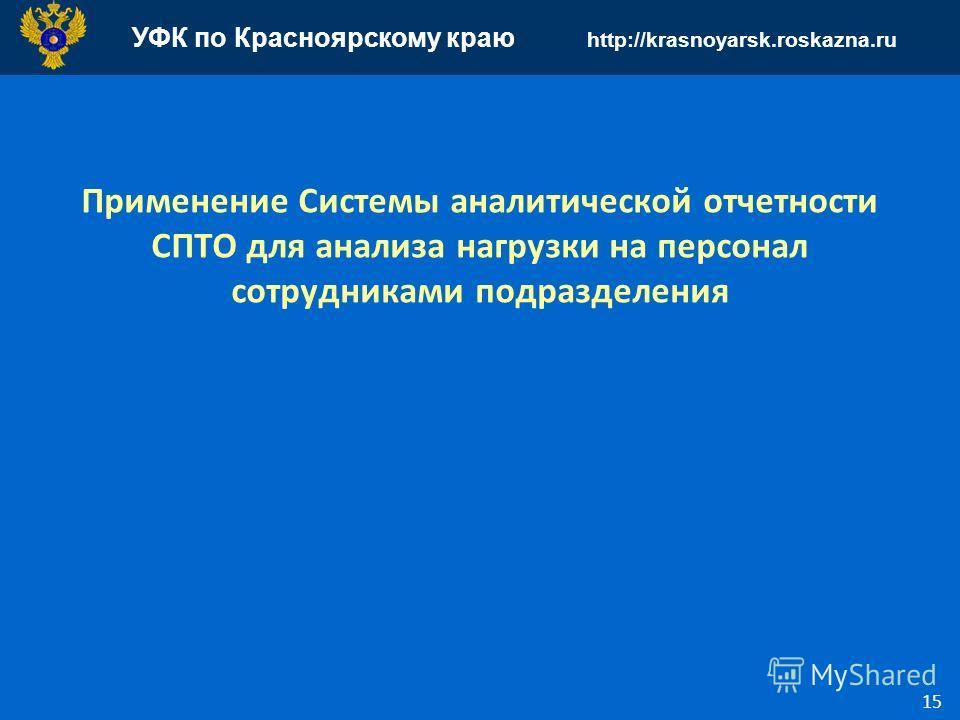 УФК по Красноярскому краю http://krasnoyarsk.roskazna.ru 15 Применение Системы аналитической отчетности СПТО для анализа нагрузки на персонал сотрудниками подразделения