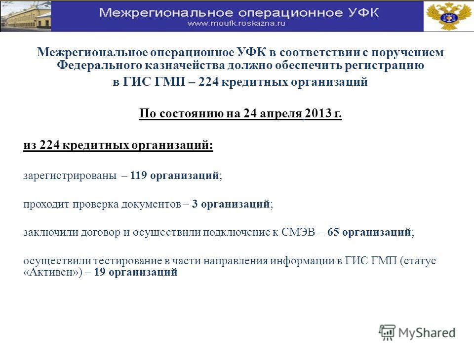 Межрегиональное операционное УФК в соответствии с поручением Федерального казначейства должно обеспечить регистрацию в ГИС ГМП – 224 кредитных организаций По состоянию на 24 апреля 2013 г. из 224 кредитных организаций: зарегистрированы – 119 организа