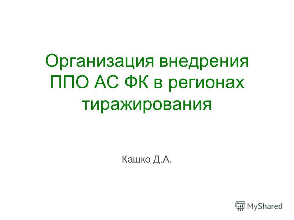 Организация внедрения ППО АС ФК в регионах тиражирования Кашко Д.А.