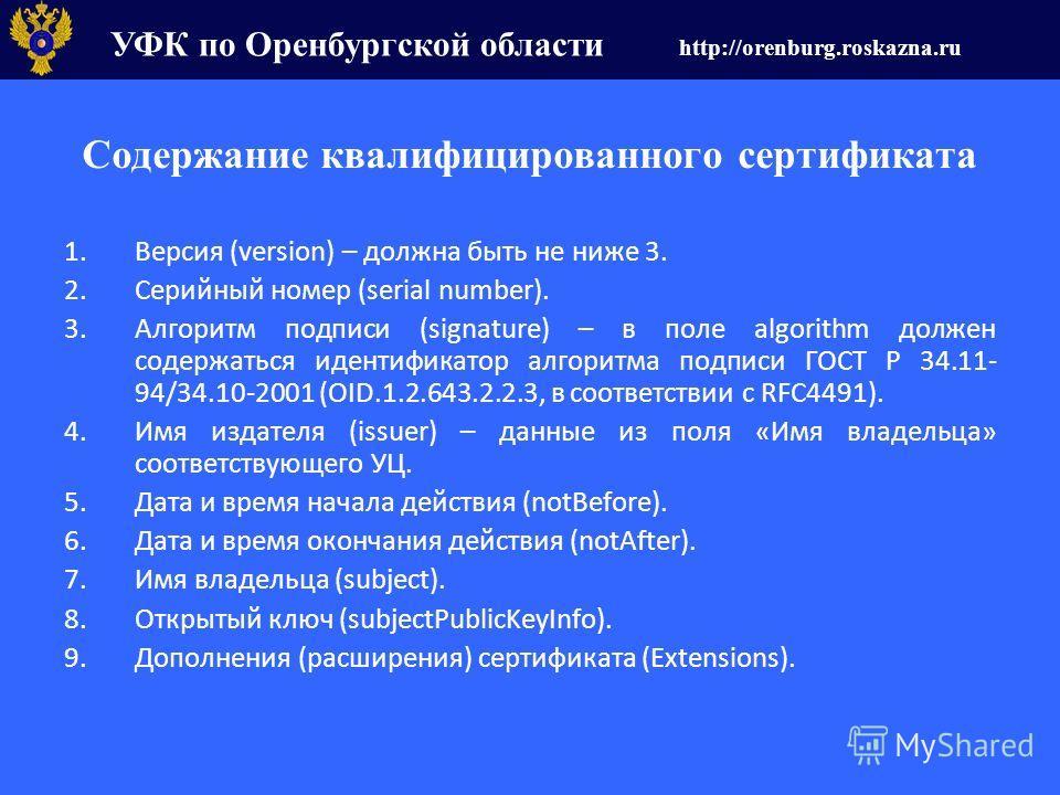 УФК по Оренбургской области http://orenburg.roskazna.ru Содержание квалифицированного сертификата 1.Версия (version) – должна быть не ниже 3. 2.Серийный номер (serial number). 3.Алгоритм подписи (signature) – в поле algorithm должен содержаться идент