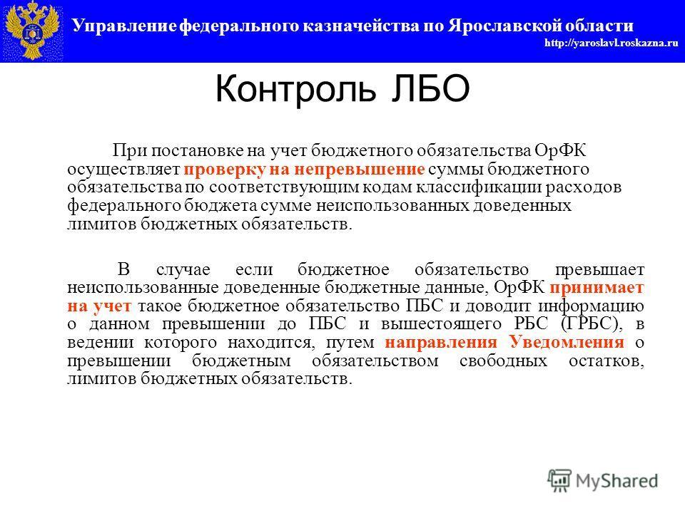 Управление федерального казначейства по Ярославской области http://yaroslavl.roskazna.ru Контроль ЛБО При постановке на учет бюджетного обязательства ОрФК осуществляет проверку на непревышение суммы бюджетного обязательства по соответствующим кодам к