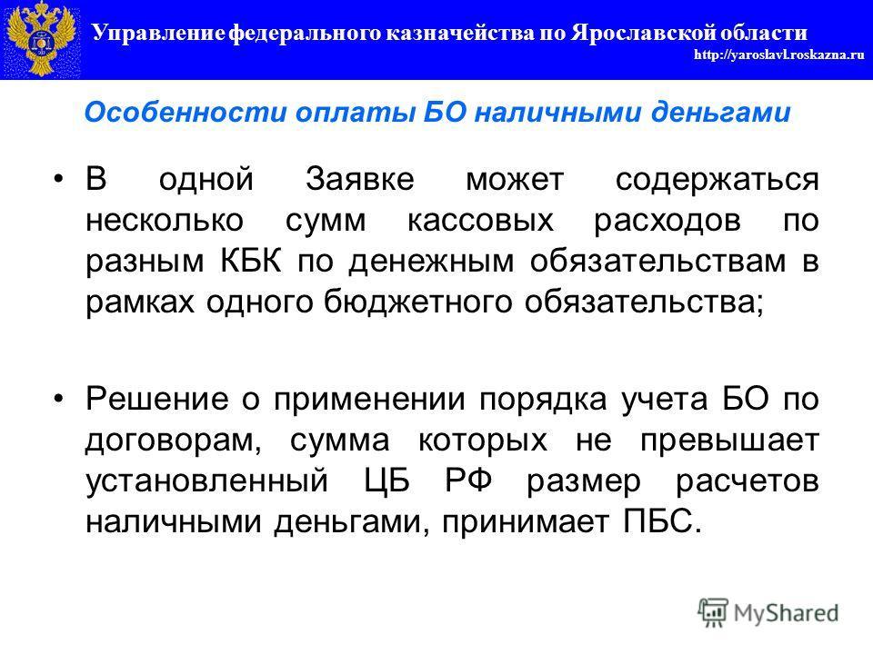 Управление федерального казначейства по Ярославской области http://yaroslavl.roskazna.ru Особенности оплаты БО наличными деньгами В одной Заявке может содержаться несколько сумм кассовых расходов по разным КБК по денежным обязательствам в рамках одно