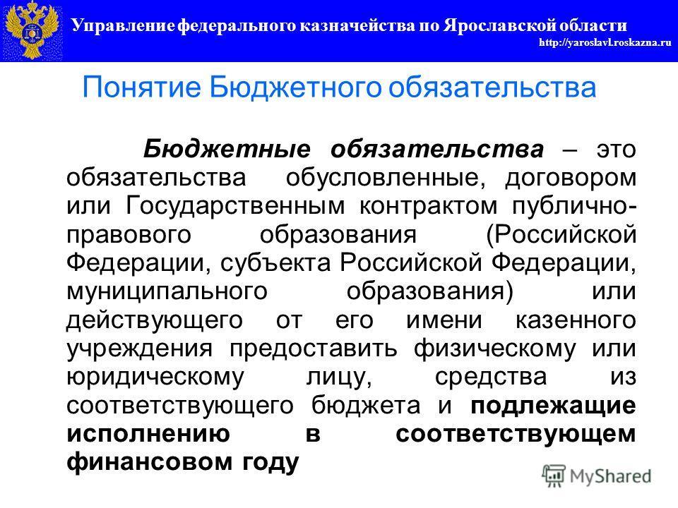 Управление федерального казначейства по Ярославской области http://yaroslavl.roskazna.ru Понятие Бюджетного обязательства Бюджетные обязательства – это обязательства обусловленные, договором или Государственным контрактом публично- правового образова