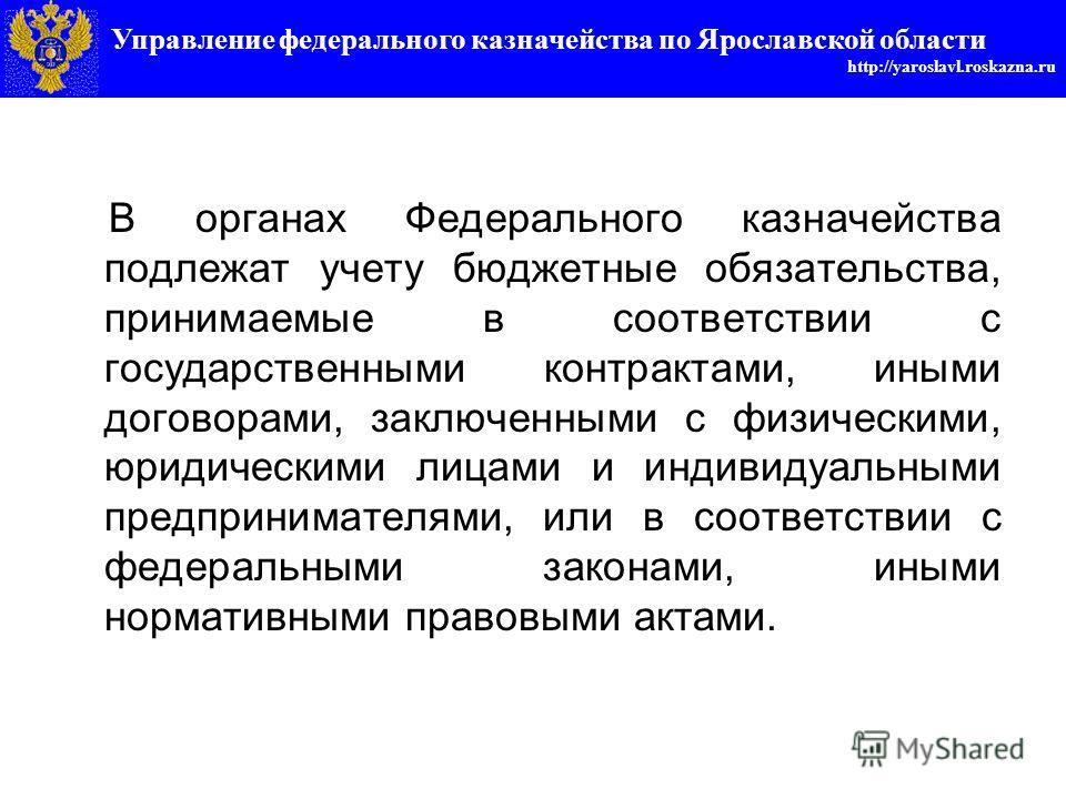 Управление федерального казначейства по Ярославской области http://yaroslavl.roskazna.ru В органах Федерального казначейства подлежат учету бюджетные обязательства, принимаемые в соответствии с государственными контрактами, иными договорами, заключен