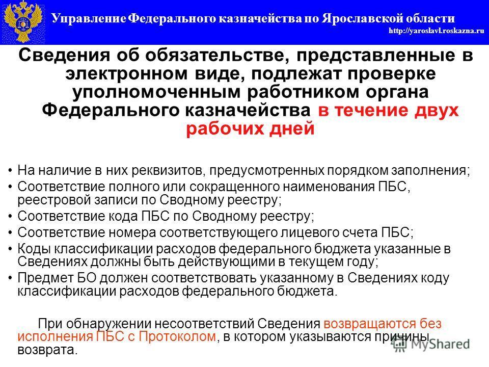 Управление федерального казначейства по Ярославской области http://yaroslavl.roskazna.ru Сведения об обязательстве, представленные в электронном виде, подлежат проверке уполномоченным работником органа Федерального казначейства в течение двух рабочих