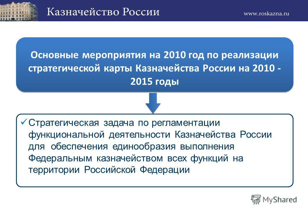 Стратегическая задача по регламентации функциональной деятельности Казначейства России для обеспечения единообразия выполнения Федеральным казначейством всех функций на территории Российской Федерации Основные мероприятия на 2010 год по реализации ст
