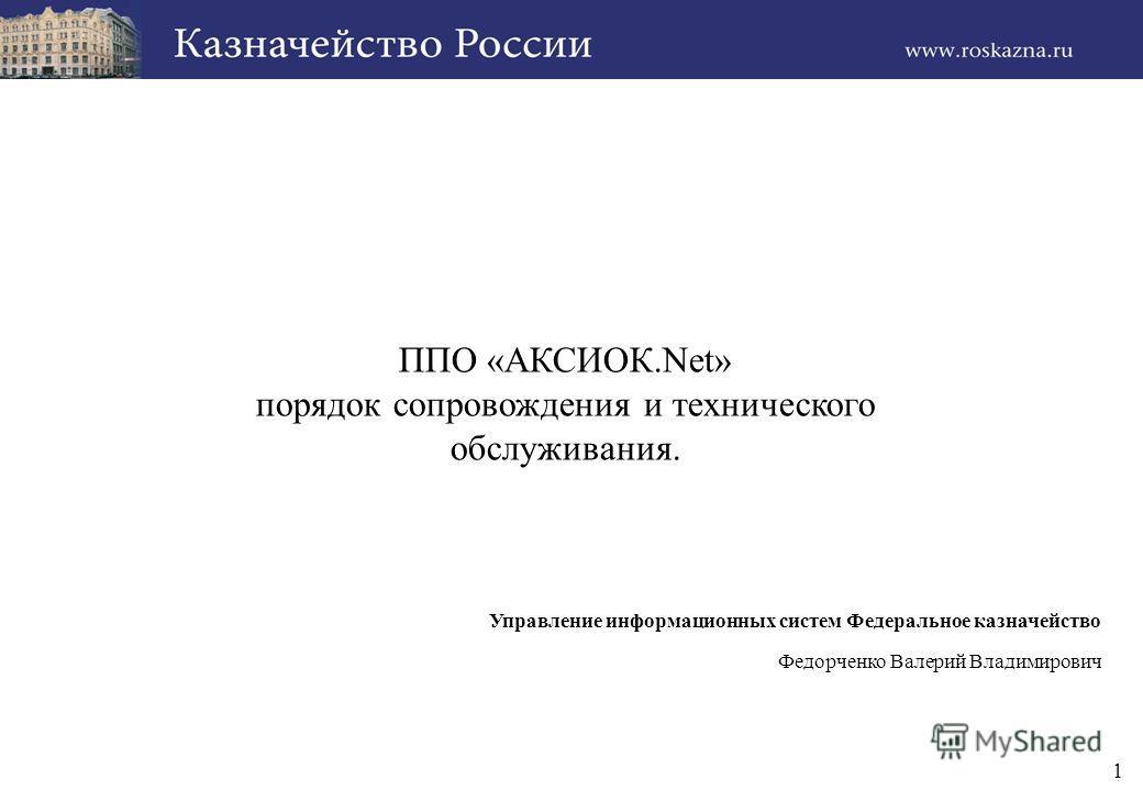 1 ППО «АКСИОК.Net» порядок сопровождения и технического обслуживания. Управление информационных систем Федеральное казначейство Федорченко Валерий Владимирович