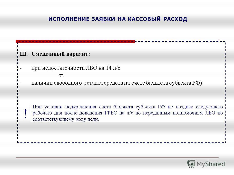 ИСПОЛНЕНИЕ ЗАЯВКИ НА КАССОВЫЙ РАСХОД III.Смешанный вариант: -при недостаточности ЛБО на 14 л/с и -наличии свободного остатка средств на счете бюджета субъекта РФ) ! При условии подкрепления счета бюджета субъекта РФ не позднее следующего рабочего дня