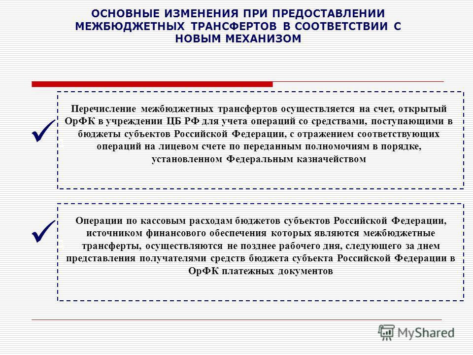 ОСНОВНЫЕ ИЗМЕНЕНИЯ ПРИ ПРЕДОСТАВЛЕНИИ МЕЖБЮДЖЕТНЫХ ТРАНСФЕРТОВ В СООТВЕТСТВИИ С НОВЫМ МЕХАНИЗОМ д д Перечисление межбюджетных трансфертов осуществляется на счет, открытый ОрФК в учреждении ЦБ РФ для учета операций со средствами, поступающими в бюджет