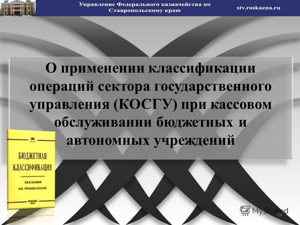 24 О применении классификации операций сектора государственного управления (КОСГУ) при кассовом обслуживании бюджетных и автономных учреждений