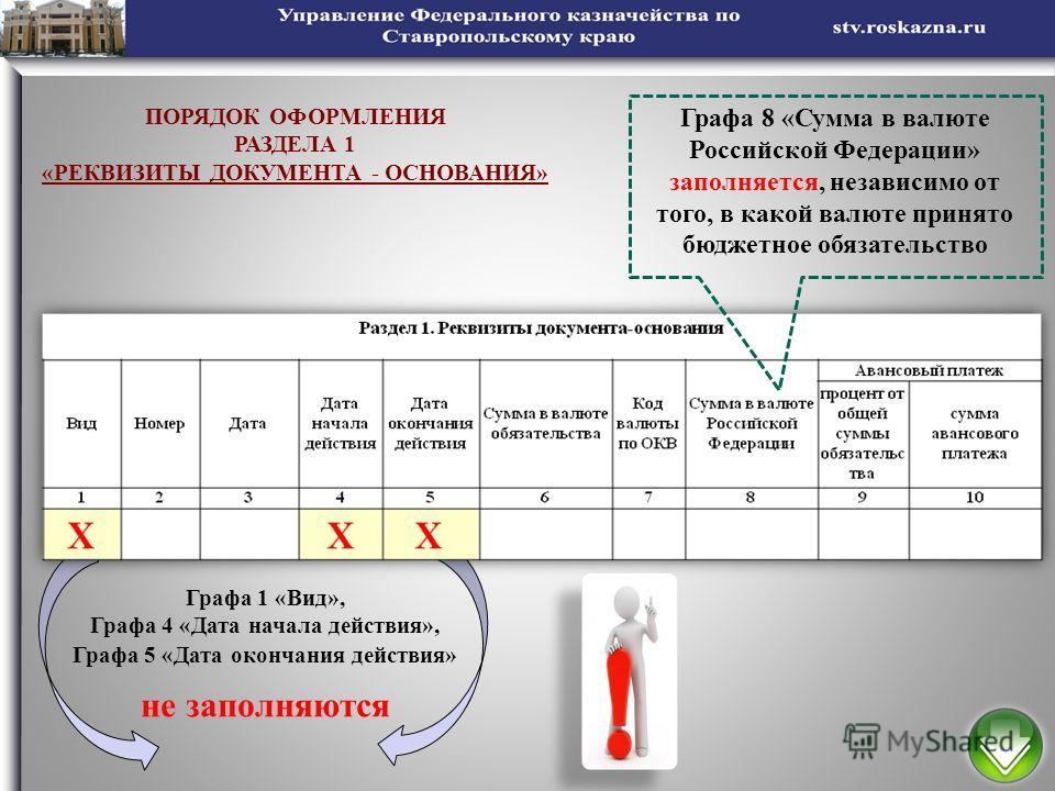 5 ПОРЯДОК ОФОРМЛЕНИЯ РАЗДЕЛА 1 «РЕКВИЗИТЫ ДОКУМЕНТА - ОСНОВАНИЯ» Графа 1 «Вид», Графа 4 «Дата начала действия», Графа 5 «Дата окончания действия» не заполняются Графа 8 «Сумма в валюте Российской Федерации» заполняется, независимо от того, в какой ва