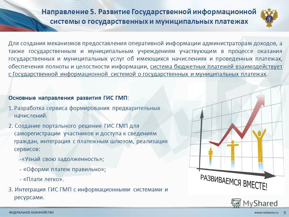 Направление 5. Развитие Государственной информационной системы о государственных и муниципальных платежах Для создания механизмов предоставления оперативной информации администраторам доходов, а также государственным и муниципальным учреждениям участ