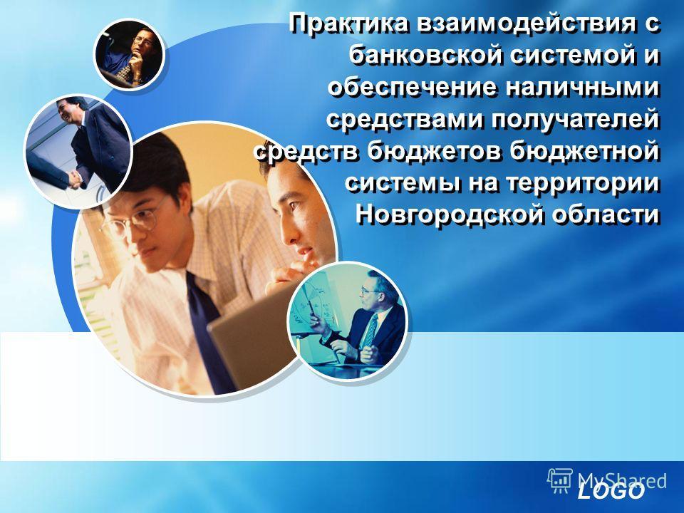 LOGO Практика взаимодействия с банковской системой и обеспечение наличными средствами получателей средств бюджетов бюджетной системы на территории Новгородской области
