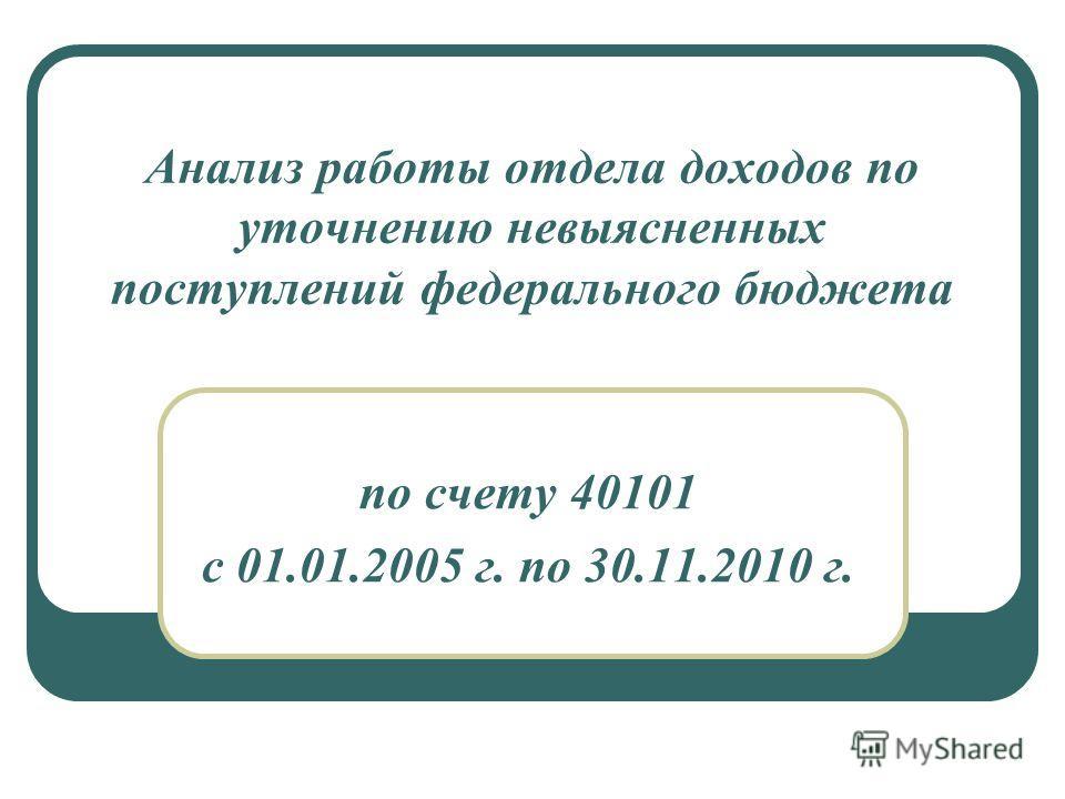 Анализ работы отдела доходов по уточнению невыясненных поступлений федерального бюджета по счету 40101 с 01.01.2005 г. по 30.11.2010 г.