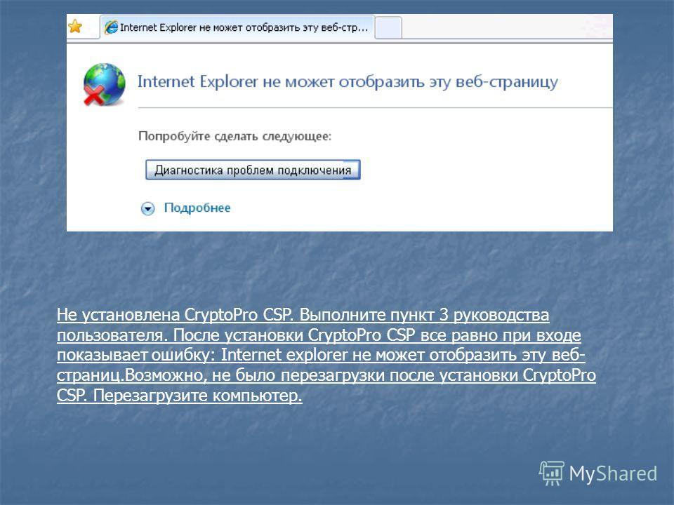Не установлена CryptoPro CSP. Выполните пункт 3 руководства пользователя. После установки CryptoPro CSP все равно при входе показывает ошибку: Internet explorer не может отобразить эту веб- страниц.Возможно, не было перезагрузки после установки Crypt