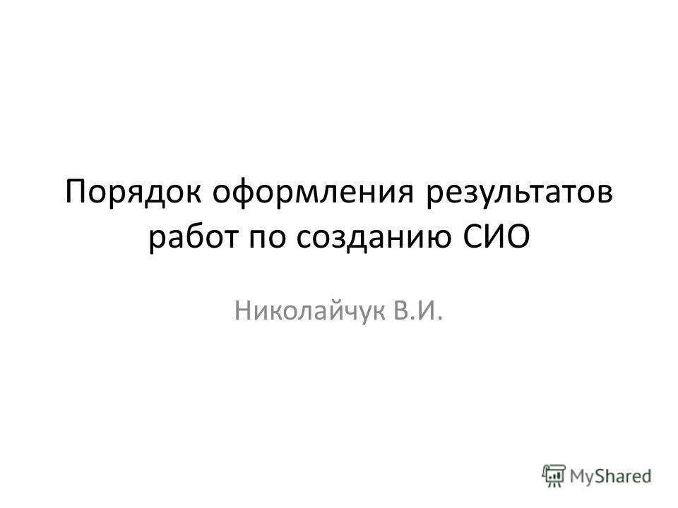 Порядок оформления результатов работ по созданию СИО Николайчук В.И.