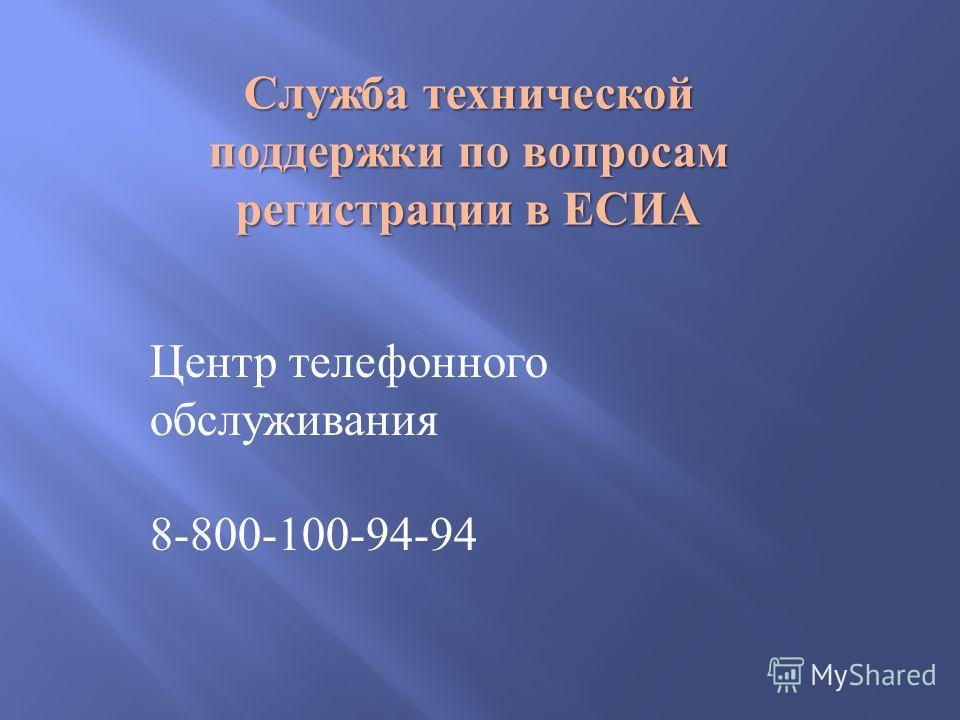 Служба технической поддержки по вопросам регистрации в ЕСИА Центр телефонного обслуживания 8-800-100-94-94